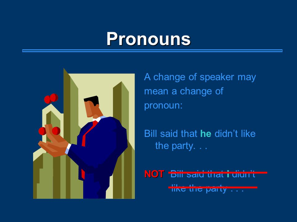 Pronouns A change of speaker may mean a change of pronoun: Bill said that he didn't like the party...