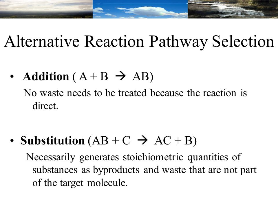 Alternative Reaction Pathway Selection Addition ( A + B  AB) No waste needs to be treated because the reaction is direct.