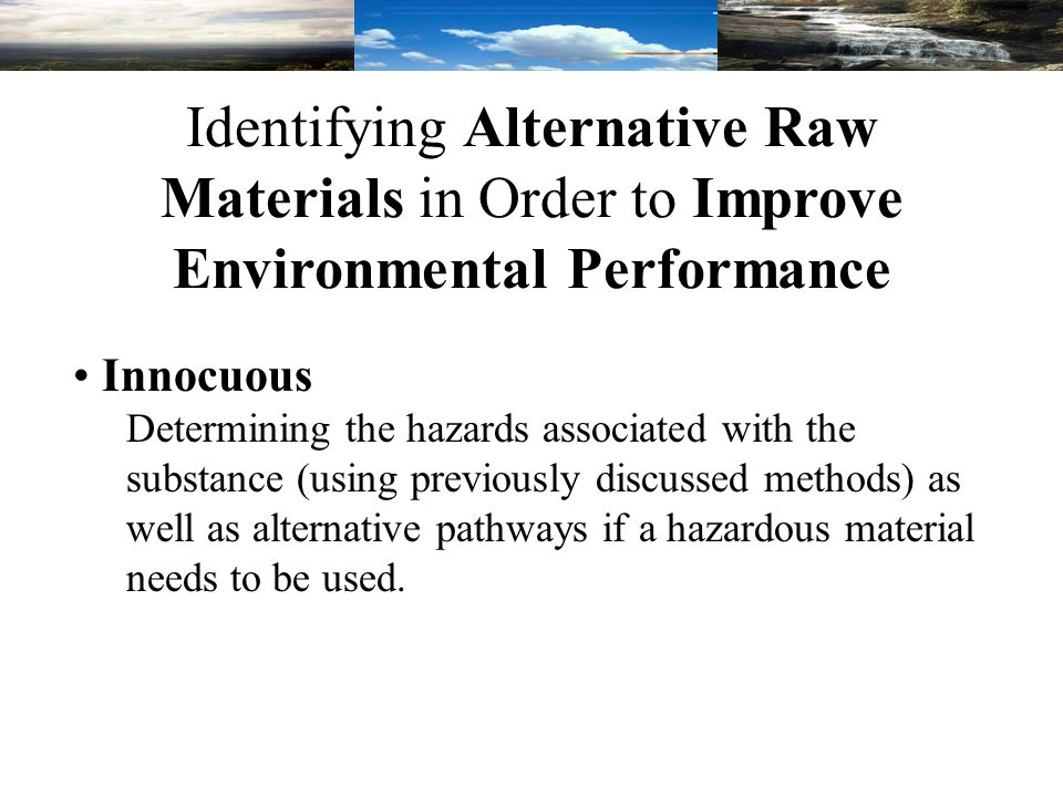 Identifying Alternative Raw Materials in Order to Improve Environmental Performance Innocuous Determining the hazards associated with the substance (using previously discussed methods) as well as alternative pathways if a hazardous material needs to be used.
