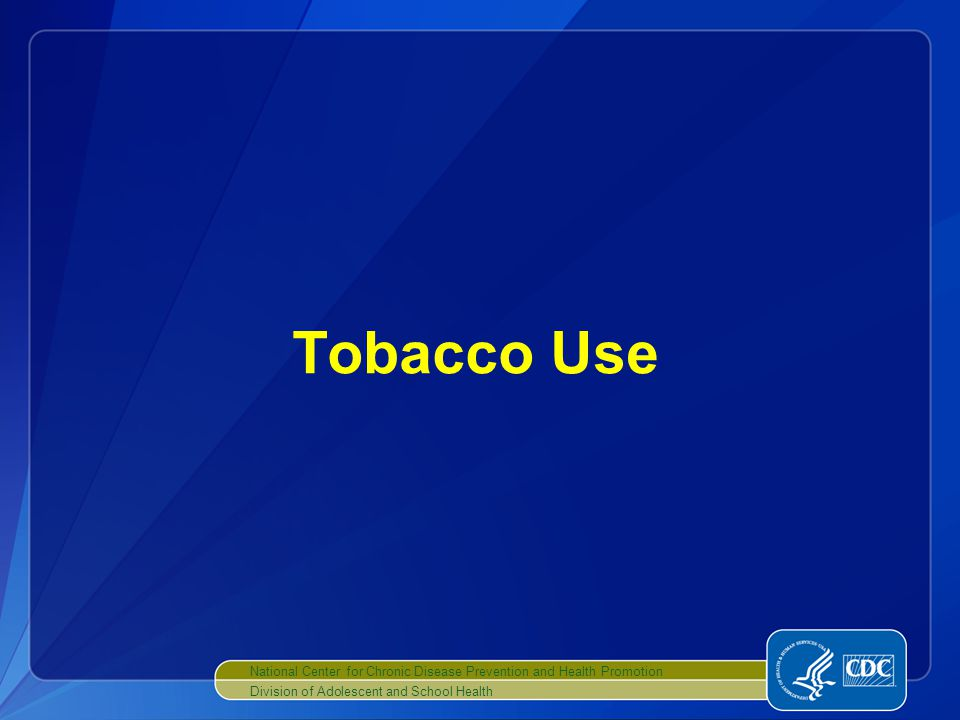 National Center for Chronic Disease Prevention and Health Promotion Division of Adolescent and School Health Tobacco Use