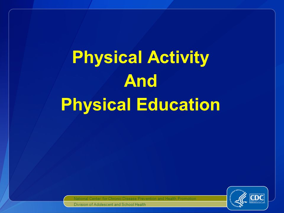 National Center for Chronic Disease Prevention and Health Promotion Division of Adolescent and School Health Physical Activity And Physical Education
