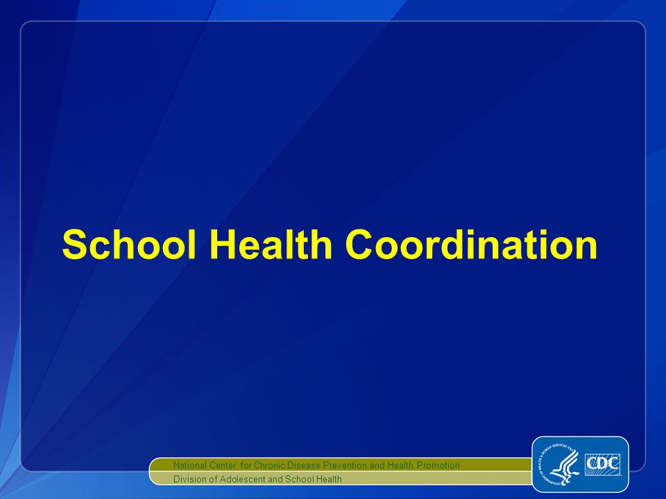 National Center for Chronic Disease Prevention and Health Promotion Division of Adolescent and School Health School Health Coordination