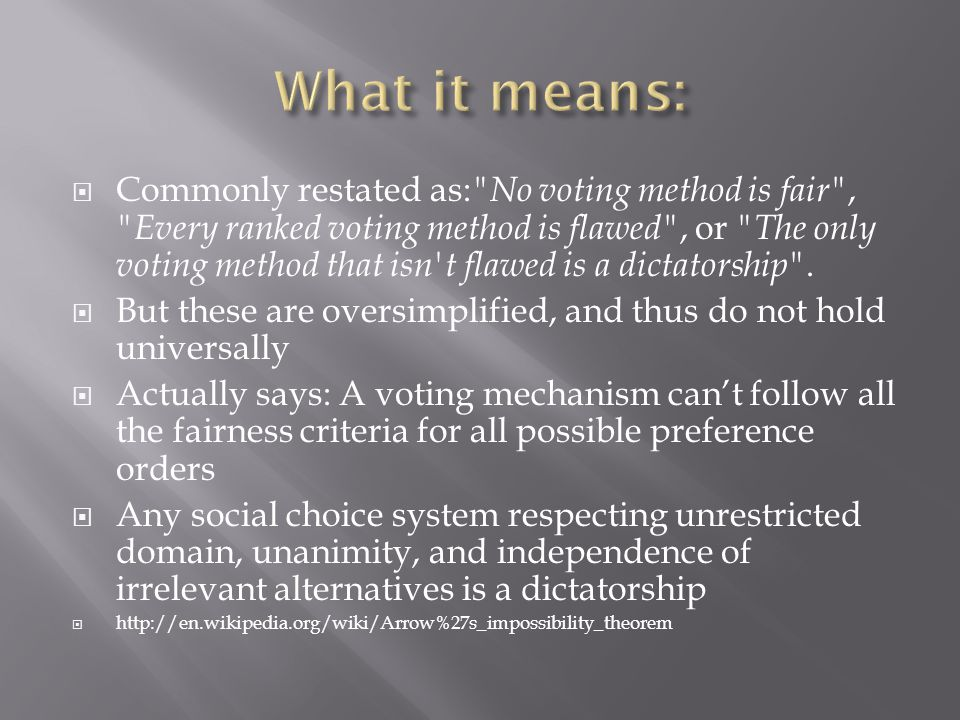  Commonly restated as: No voting method is fair , Every ranked voting method is flawed , or The only voting method that isn t flawed is a dictatorship .