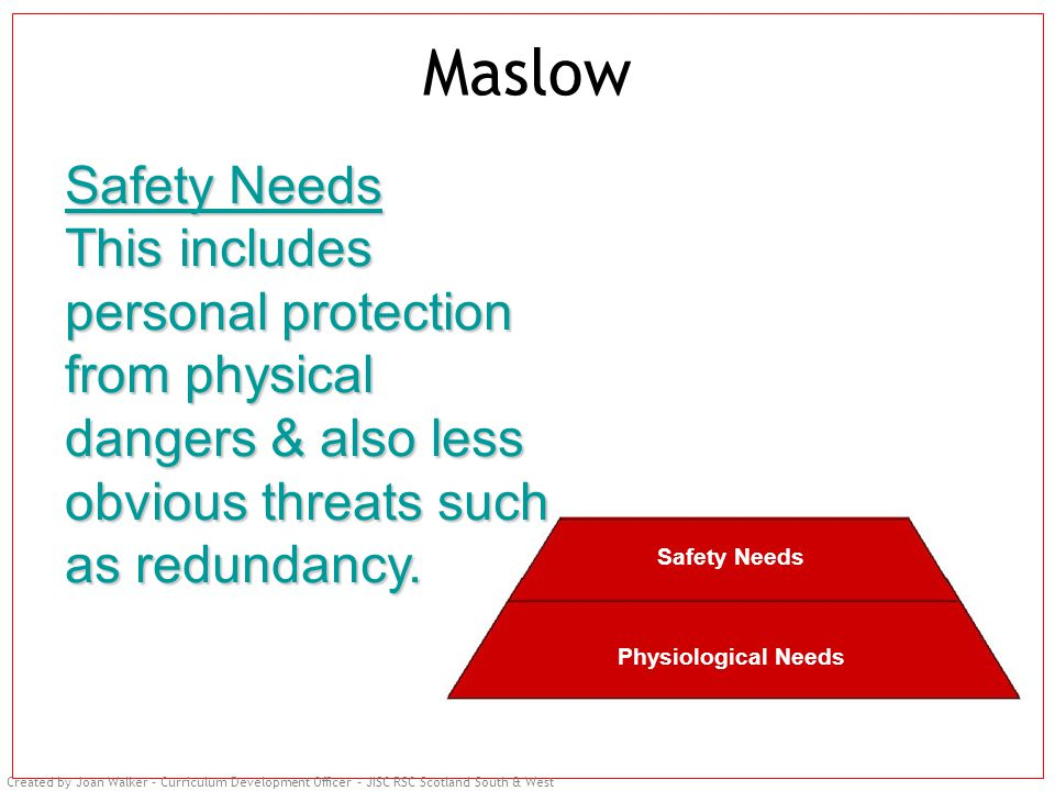 Created by Joan Walker – Curriculum Development Officer – JISC RSC Scotland South & West Maslow Safety Needs This includes personal protection from physical dangers & also less obvious threats such as redundancy.