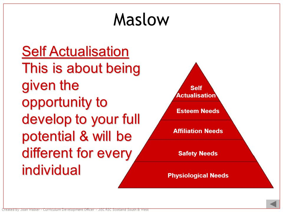 Created by Joan Walker – Curriculum Development Officer – JISC RSC Scotland South & West Maslow Physiological Needs Safety Needs Affiliation Needs Esteem Needs Self Actualisation This is about being given the opportunity to develop to your full potential & will be different for every individual