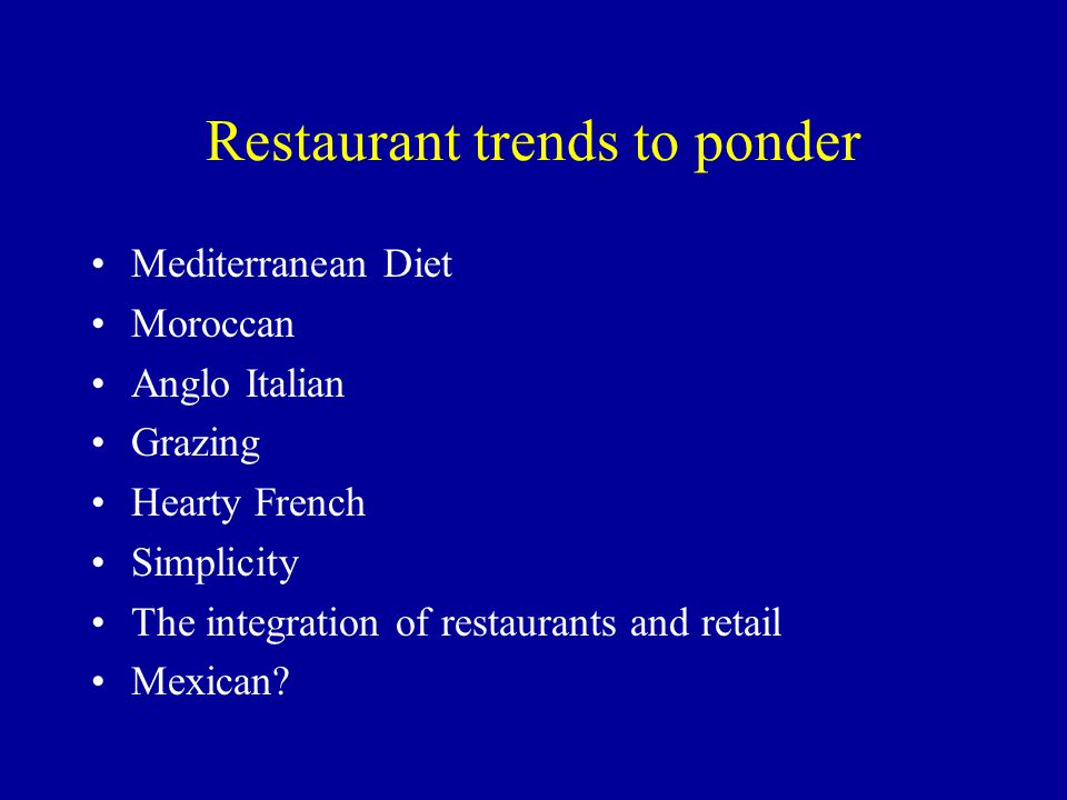 Restaurant trends to ponder Mediterranean Diet Moroccan Anglo Italian Grazing Hearty French Simplicity The integration of restaurants and retail Mexican?