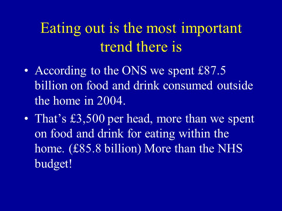Eating out is the most important trend there is According to the ONS we spent £87.5 billion on food and drink consumed outside the home in 2004.