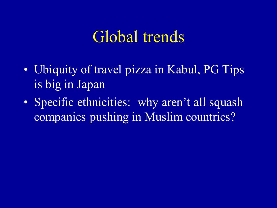Global trends Ubiquity of travel pizza in Kabul, PG Tips is big in Japan Specific ethnicities: why aren't all squash companies pushing in Muslim countries?