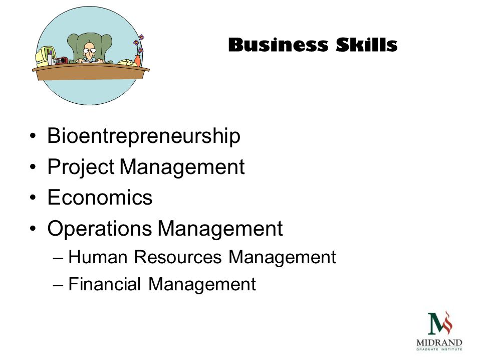 Business Skills Bioentrepreneurship Project Management Economics Operations Management –Human Resources Management –Financial Management