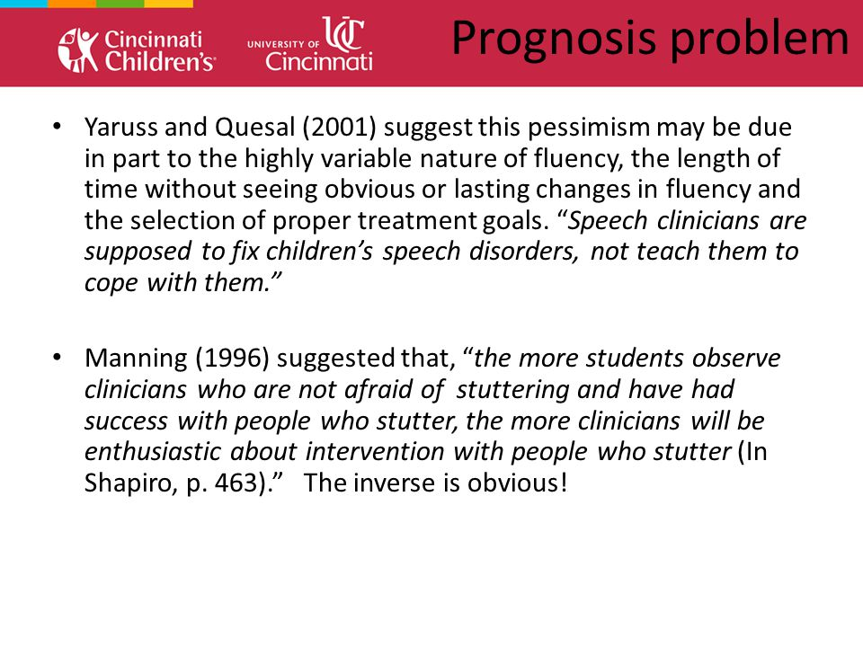 Prognosis problem Yaruss and Quesal (2001) suggest this pessimism may be due in part to the highly variable nature of fluency, the length of time without seeing obvious or lasting changes in fluency and the selection of proper treatment goals.