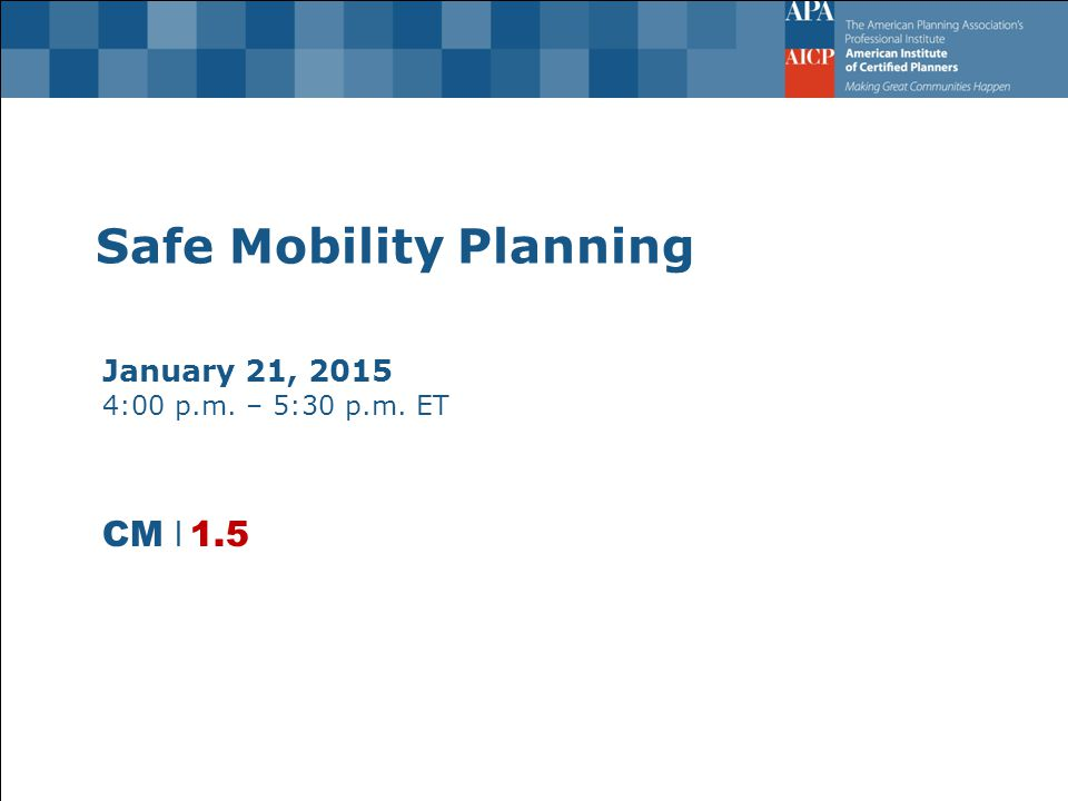 Safe Mobility Planning January 21, 2015 4:00 p.m. – 5:30 p.m. ET CM l 1.5
