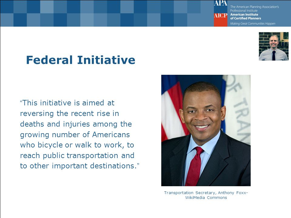 Federal Initiative This initiative is aimed at reversing the recent rise in deaths and injuries among the growing number of Americans who bicycle or walk to work, to reach public transportation and to other important destinations. Transportation Secretary, Anthony Foxx- WikiMedia Commons