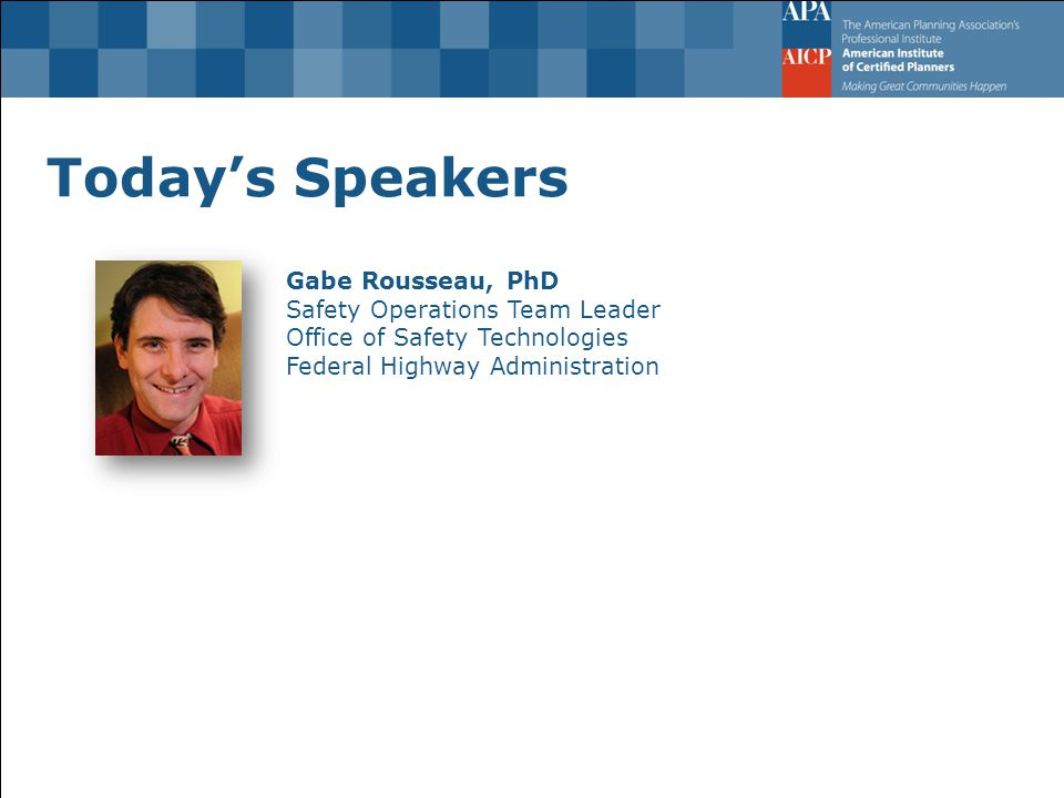 Today's Speakers Gabe Rousseau, PhD Safety Operations Team Leader Office of Safety Technologies Federal Highway Administration