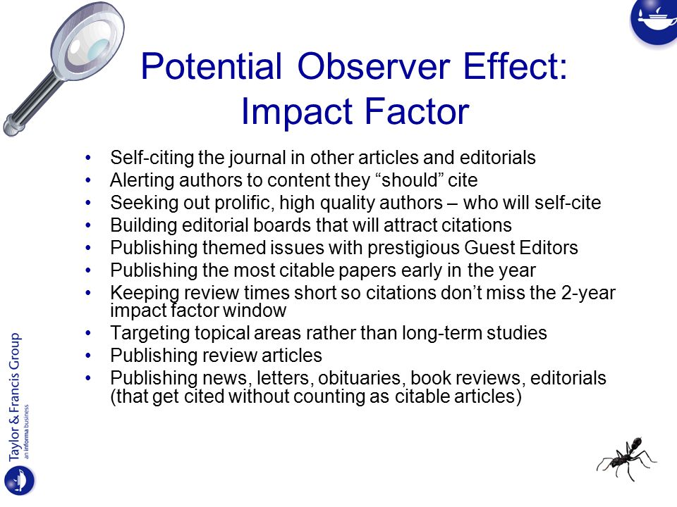 Potential Observer Effect: Impact Factor Self-citing the journal in other articles and editorials Alerting authors to content they should cite Seeking out prolific, high quality authors – who will self-cite Building editorial boards that will attract citations Publishing themed issues with prestigious Guest Editors Publishing the most citable papers early in the year Keeping review times short so citations don't miss the 2-year impact factor window Targeting topical areas rather than long-term studies Publishing review articles Publishing news, letters, obituaries, book reviews, editorials (that get cited without counting as citable articles)