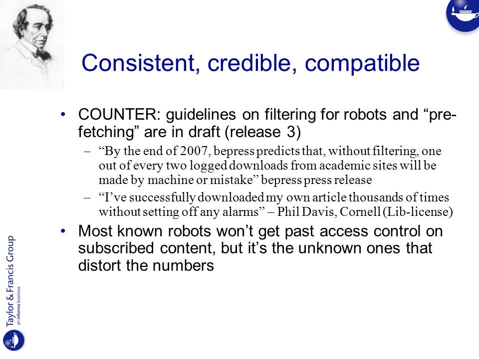 Consistent, credible, compatible COUNTER: guidelines on filtering for robots and pre- fetching are in draft (release 3) – By the end of 2007, bepress predicts that, without filtering, one out of every two logged downloads from academic sites will be made by machine or mistake bepress press release – I've successfully downloaded my own article thousands of times without setting off any alarms – Phil Davis, Cornell (Lib-license) Most known robots won't get past access control on subscribed content, but it's the unknown ones that distort the numbers