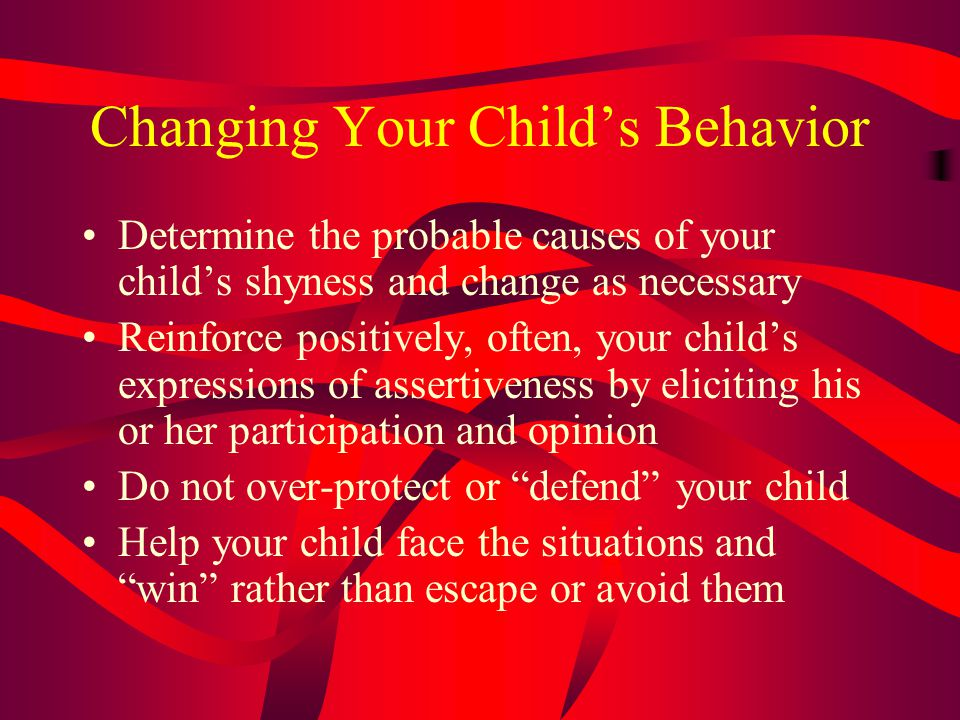 Changing Your Child's Behavior Determine the probable causes of your child's shyness and change as necessary Reinforce positively, often, your child's expressions of assertiveness by eliciting his or her participation and opinion Do not over-protect or defend your child Help your child face the situations and win rather than escape or avoid them
