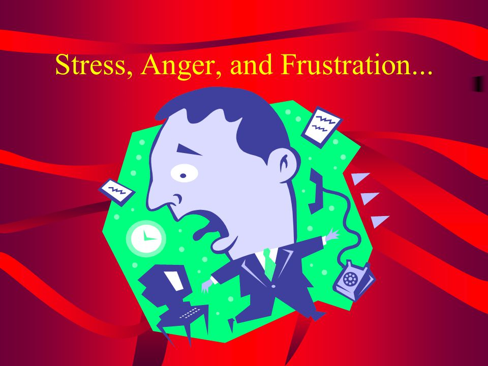 Stress, Anger, and Frustration...
