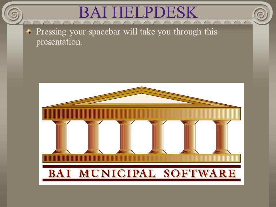 BAI HELPDESK Pressing your spacebar will take you through this presentation.
