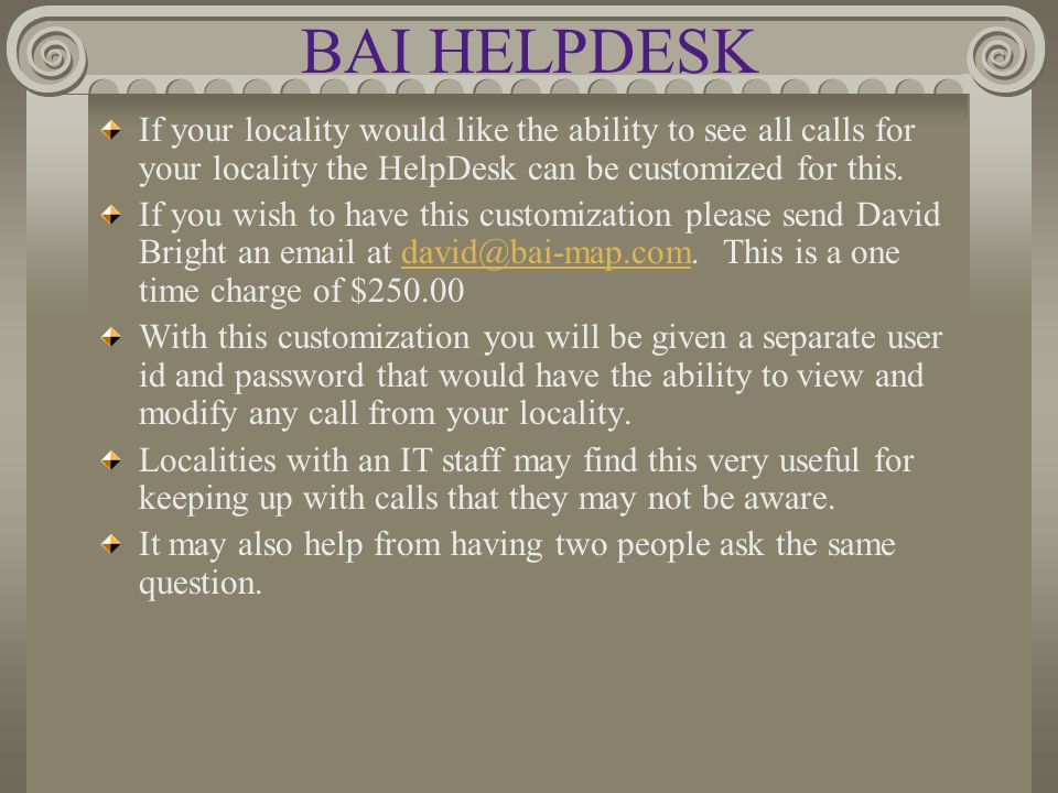 BAI HELPDESK If your locality would like the ability to see all calls for your locality the HelpDesk can be customized for this.