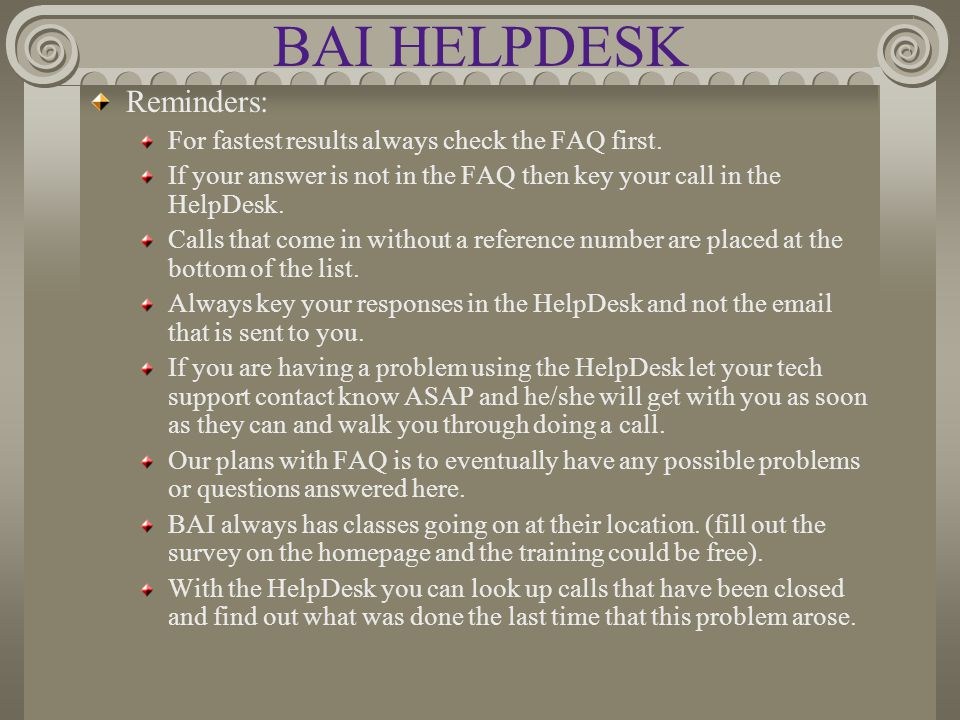 BAI HELPDESK Reminders: For fastest results always check the FAQ first. If your answer is not in the FAQ then key your call in the HelpDesk. Calls tha