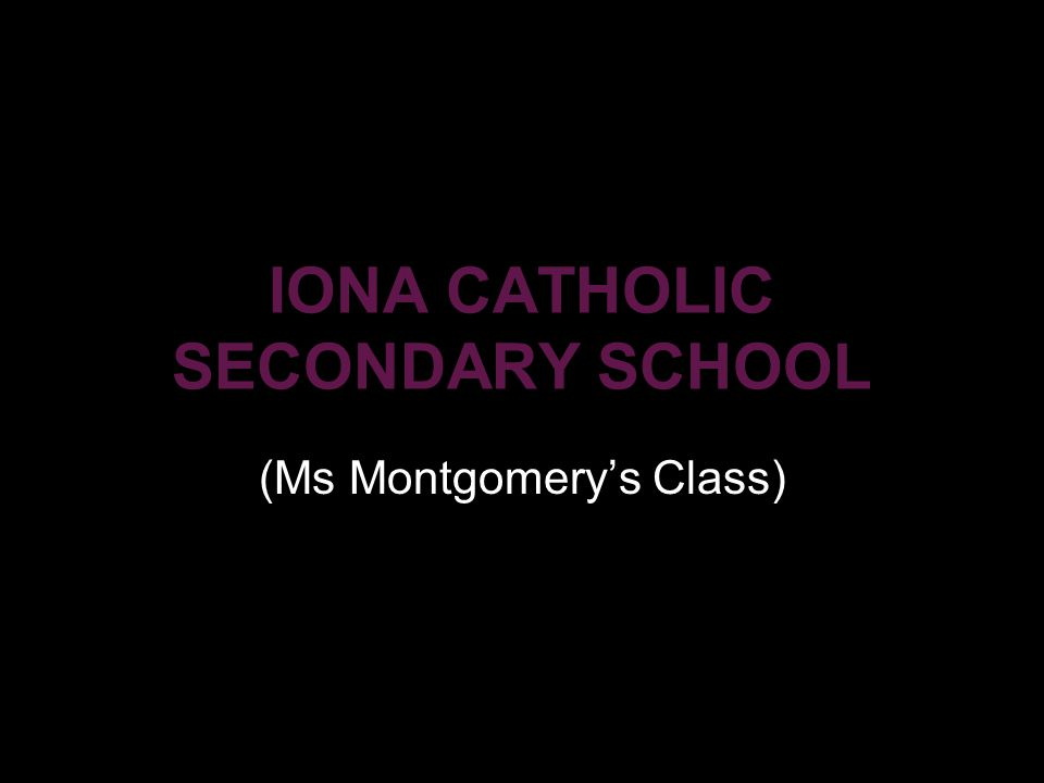 IONA CATHOLIC SECONDARY SCHOOL (Ms Montgomery's Class)