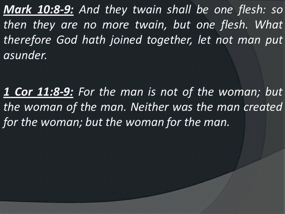 Mark 10:8-9: And they twain shall be one flesh: so then they are no more twain, but one flesh.