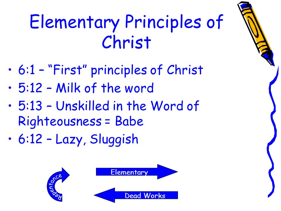 "Elementary Principles of Christ 6:1 – ""First"" principles of Christ 5:12 – Milk of the word 5:13 – Unskilled in the Word of Righteousness = Babe 6:12 –"