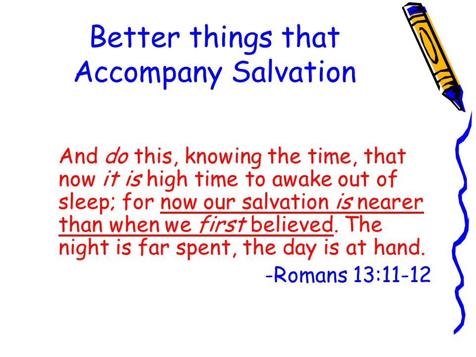 Better things that Accompany Salvation And do this, knowing the time, that now it is high time to awake out of sleep; for now our salvation is nearer