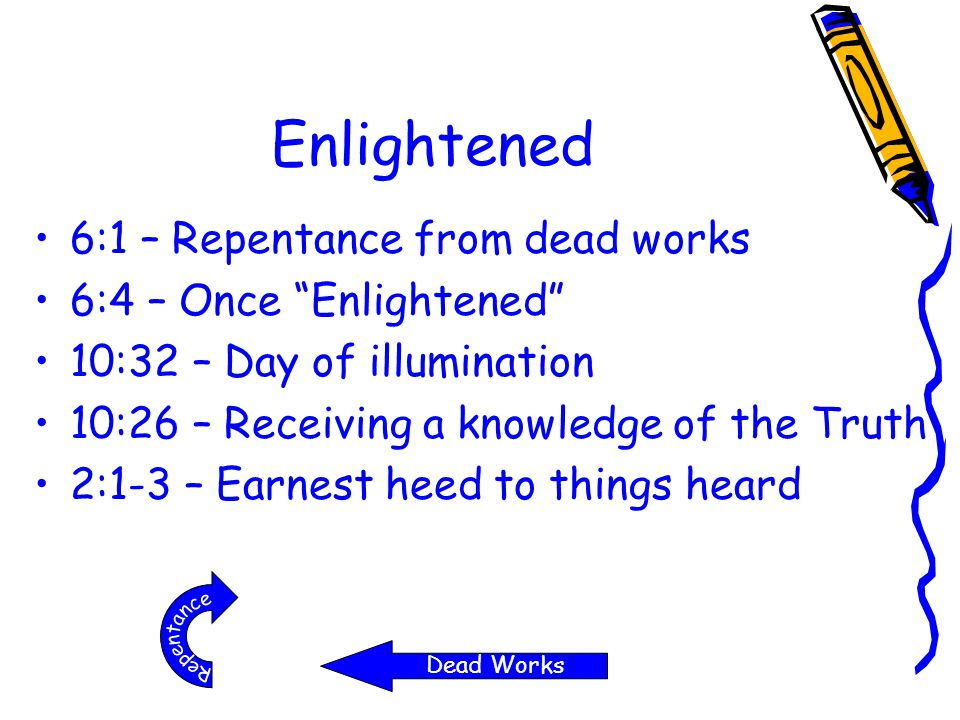 "Enlightened 6:1 – Repentance from dead works 6:4 – Once ""Enlightened"" 10:32 – Day of illumination 10:26 – Receiving a knowledge of the Truth 2:1-3 – E"