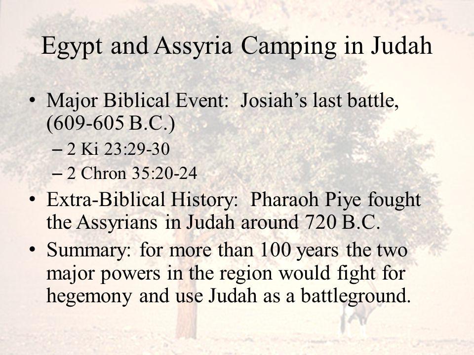 Egypt and Assyria Camping in Judah Major Biblical Event: Josiah's last battle, (609-605 B.C.) – 2 Ki 23:29-30 – 2 Chron 35:20-24 Extra-Biblical Histor