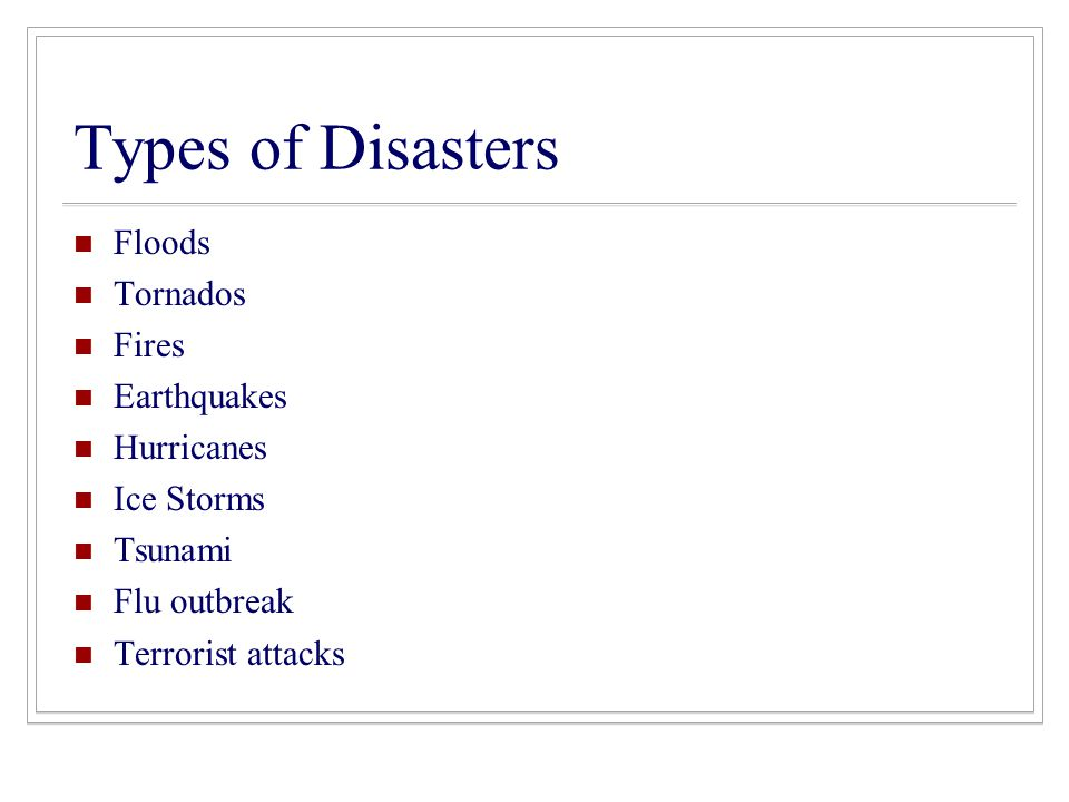 Types of Disasters Floods Tornados Fires Earthquakes Hurricanes Ice Storms Tsunami Flu outbreak Terrorist attacks