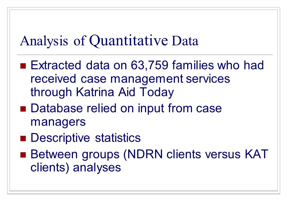 Analysis of Quantitative Data Extracted data on 63,759 families who had received case management services through Katrina Aid Today Database relied on input from case managers Descriptive statistics Between groups (NDRN clients versus KAT clients) analyses