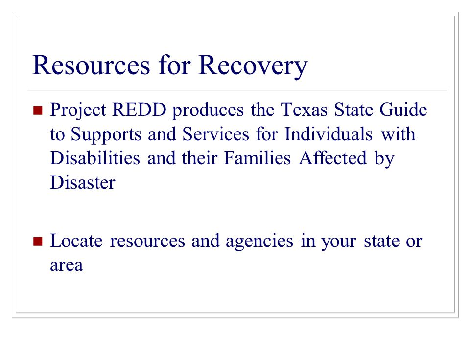 Resources for Recovery Project REDD produces the Texas State Guide to Supports and Services for Individuals with Disabilities and their Families Affected by Disaster Locate resources and agencies in your state or area