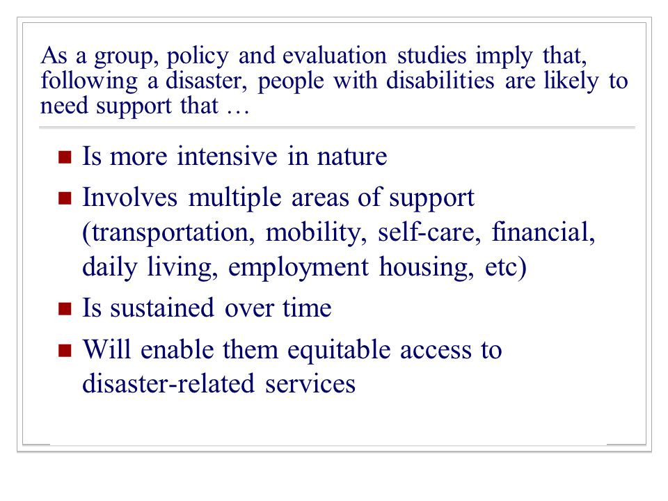 As a group, policy and evaluation studies imply that, following a disaster, people with disabilities are likely to need support that … Is more intensive in nature Involves multiple areas of support (transportation, mobility, self-care, financial, daily living, employment housing, etc) Is sustained over time Will enable them equitable access to disaster-related services