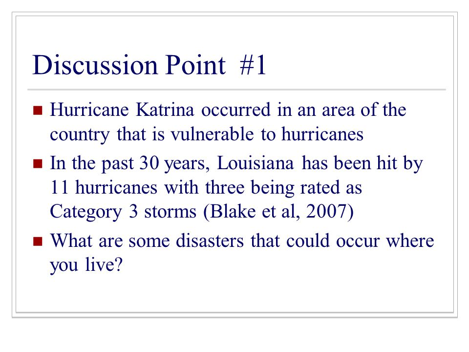 Discussion Point #1 Hurricane Katrina occurred in an area of the country that is vulnerable to hurricanes In the past 30 years, Louisiana has been hit by 11 hurricanes with three being rated as Category 3 storms (Blake et al, 2007) What are some disasters that could occur where you live