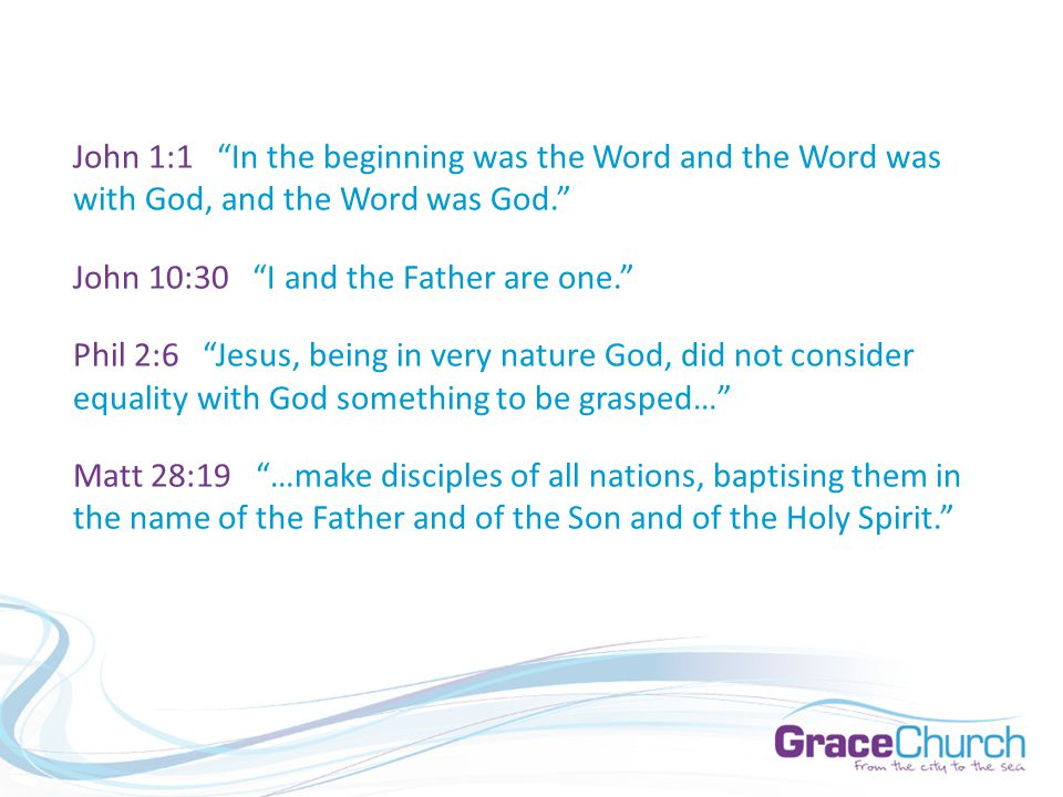 John 1:1 In the beginning was the Word and the Word was with God, and the Word was God. John 10:30 I and the Father are one. Phil 2:6 Jesus, being in very nature God, did not consider equality with God something to be grasped… Matt 28:19 …make disciples of all nations, baptising them in the name of the Father and of the Son and of the Holy Spirit.