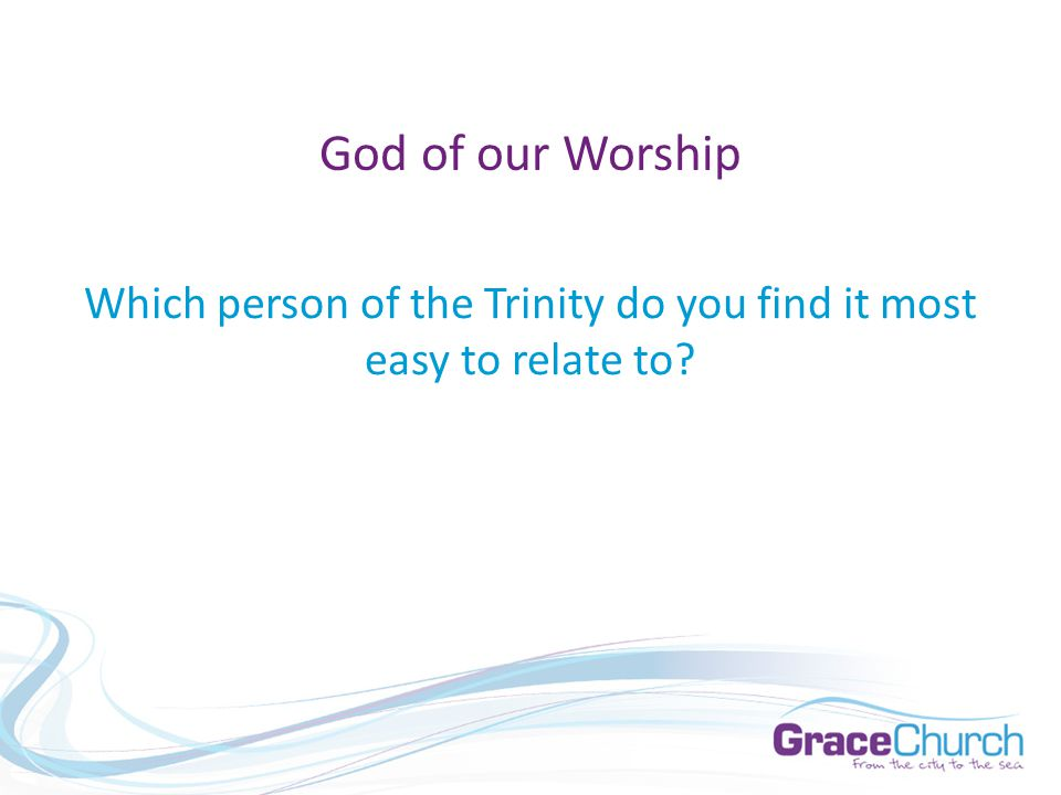 Which person of the Trinity do you find it most easy to relate to God of our Worship