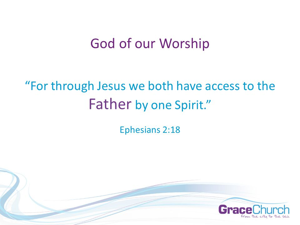 God of our Worship For through Jesus we both have access to the Father by one Spirit. Ephesians 2:18