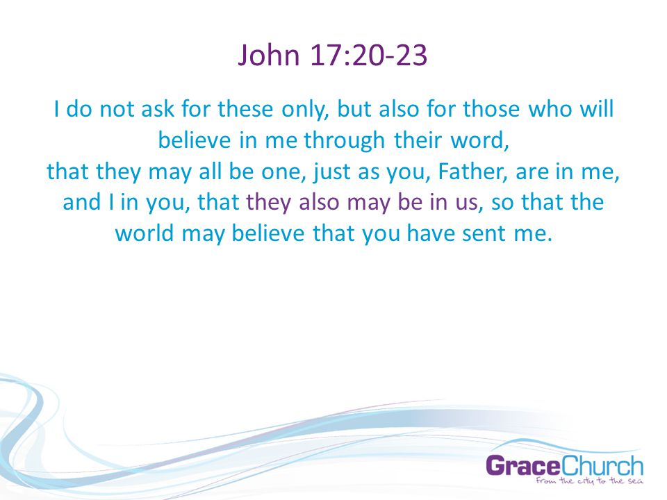 John 17:20-23 I do not ask for these only, but also for those who will believe in me through their word, that they may all be one, just as you, Father, are in me, and I in you, that they also may be in us, so that the world may believe that you have sent me.