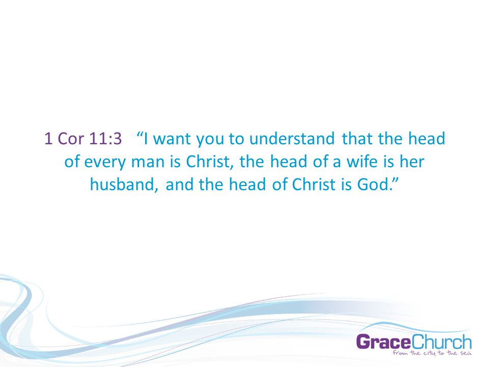 1 Cor 11:3 I want you to understand that the head of every man is Christ, the head of a wife is her husband, and the head of Christ is God.