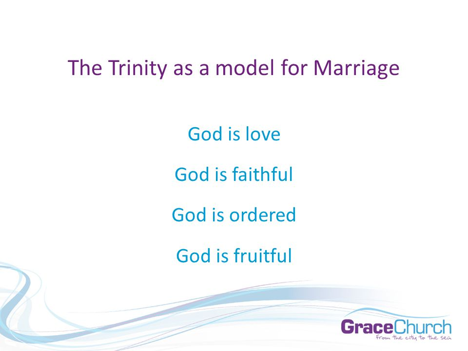 The Trinity as a model for Marriage God is love God is faithful God is ordered God is fruitful