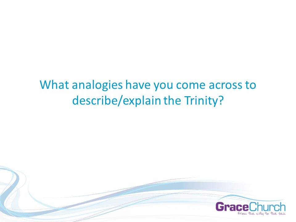 What analogies have you come across to describe/explain the Trinity