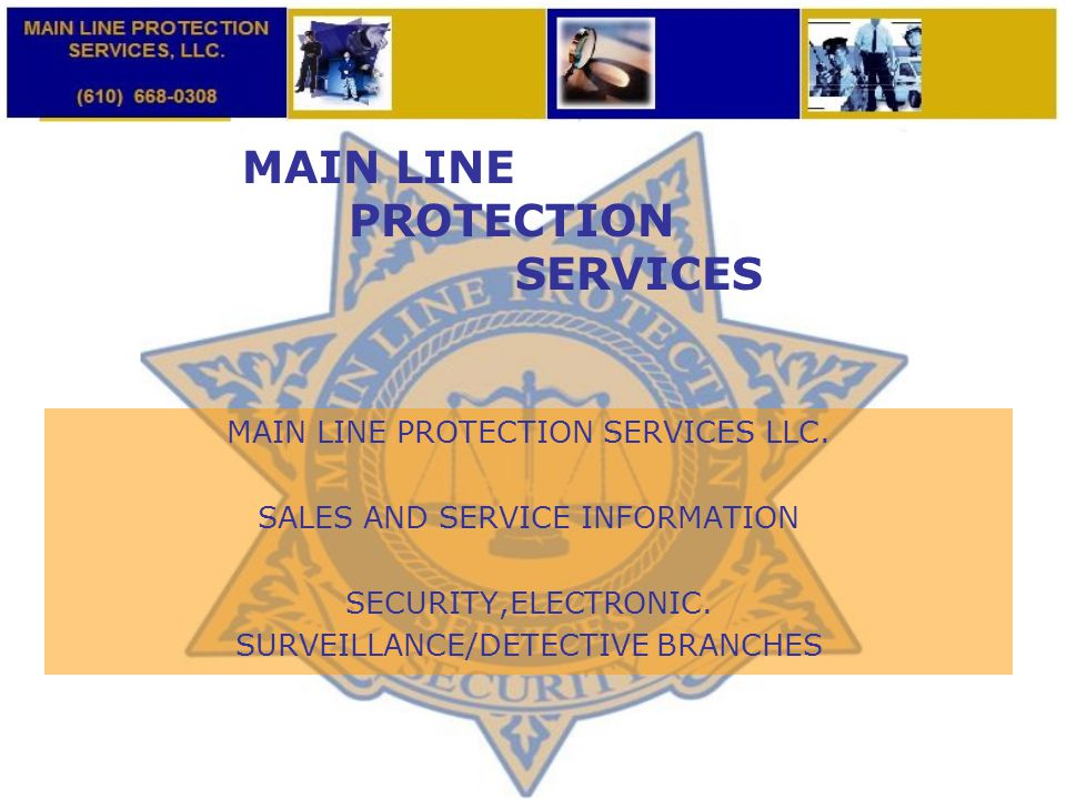 MAIN LINE PROTECTION SERVICES MAIN LINE PROTECTION SERVICES LLC. SALES AND SERVICE INFORMATION SECURITY,ELECTRONIC. SURVEILLANCE/DETECTIVE BRANCHES