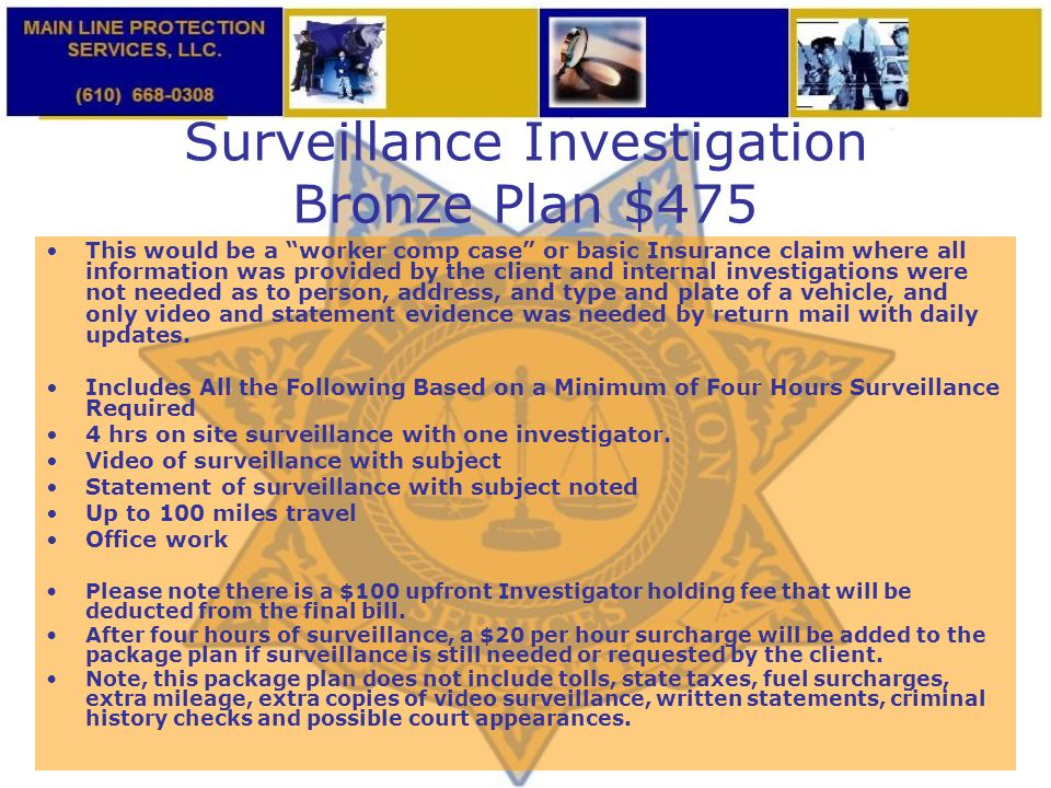 "Surveillance Investigation Bronze Plan $475 This would be a ""worker comp case"" or basic Insurance claim where all information was provided by the clie"