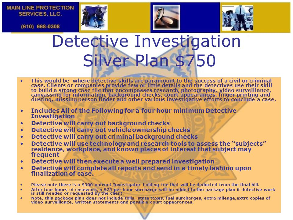 Detective Investigation Silver Plan $750 This would be where detective skills are paramount to the success of a civil or criminal case. Clients or com