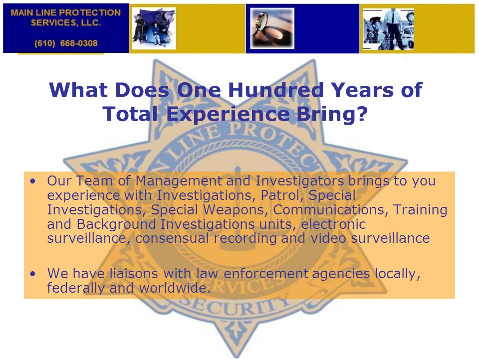 What Does One Hundred Years of Total Experience Bring? Our Team of Management and Investigators brings to you experience with Investigations, Patrol,
