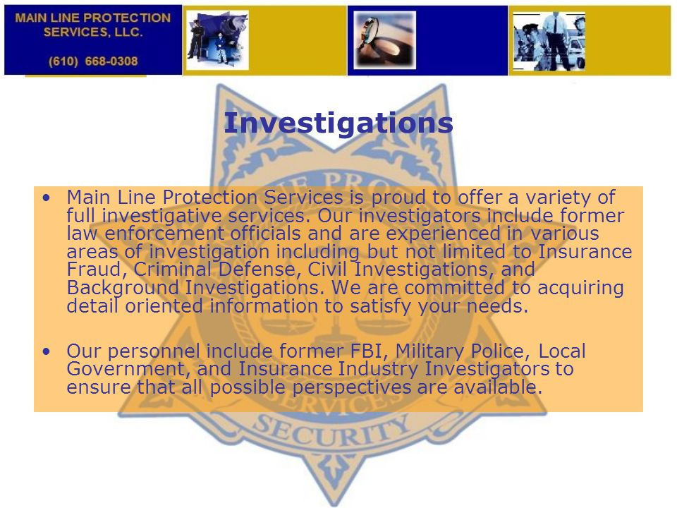 Investigations Main Line Protection Services is proud to offer a variety of full investigative services. Our investigators include former law enforcem