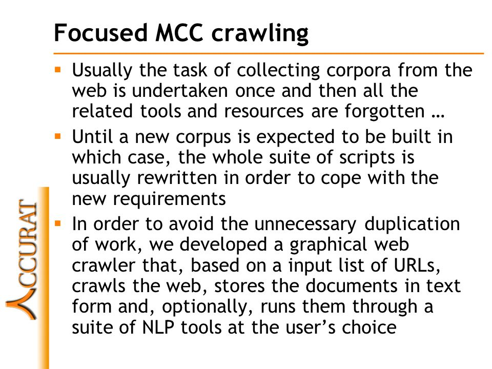 Focused MCC crawling  Usually the task of collecting corpora from the web is undertaken once and then all the related tools and resources are forgotten …  Until a new corpus is expected to be built in which case, the whole suite of scripts is usually rewritten in order to cope with the new requirements  In order to avoid the unnecessary duplication of work, we developed a graphical web crawler that, based on a input list of URLs, crawls the web, stores the documents in text form and, optionally, runs them through a suite of NLP tools at the user's choice