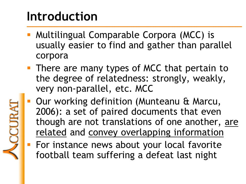 Document pairing in MCC  It's very important to acknowledge that in order to be able to use large MCC, we need to pair documents from source and target languages  Suppose that we gather some type of news corpora (sports for instance) in two languages and we do that by streaming news sites in those languages  Suppose that we do not keep the documents themselves and we join them into one large document  Now if the source and target documents have 1M words per document (a very optimistic scenario), we will need at least 1M  1M = 10 12 operations to word- align the documents .