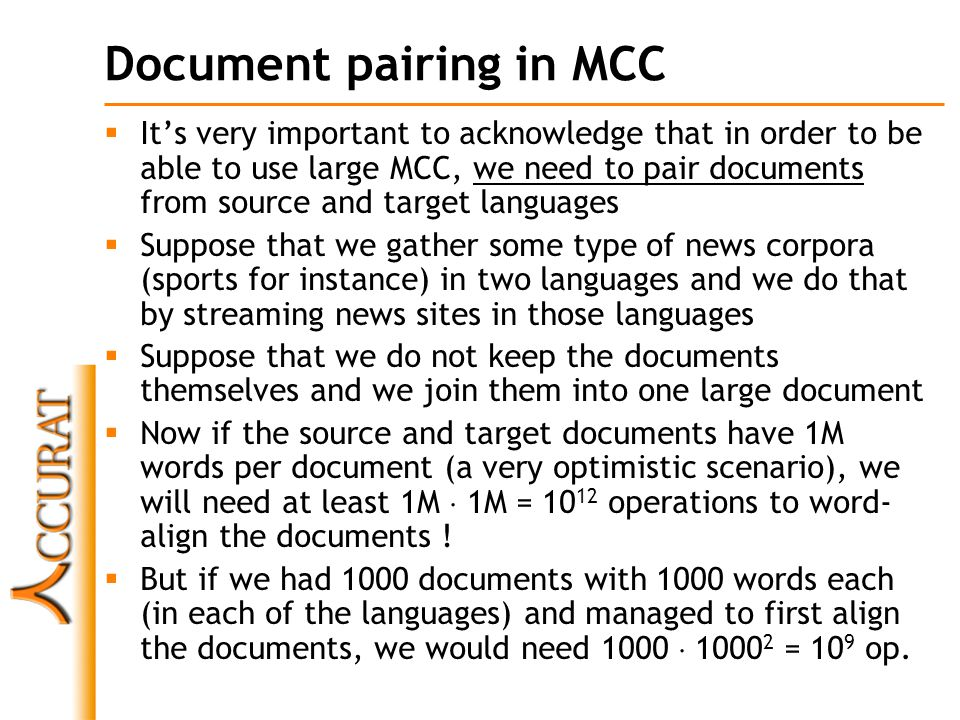 Wikipedia as an MCC corpus  Wikipedia is an extremely valuable resource in that is a free collection of (generally) good quality articles that have versions in many languages  Many of the articles on Wikipedia are linked with their versions in other languages, a feature that makes it an inherently large MCC corpus  English Wikipedia has 3,431,874 articles, Romanian Wikipedia has 150,797 articles  We have employed two different strategies of building MCC from Wikipedia:  using Romanian quality articles (very good quality articles that are complete, well written, approved by senior Wikipedia administrators)  using Princeton English WordNet (to be explained…)